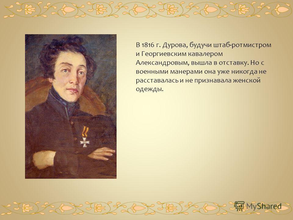 В 1816 г. Дурова, будучи штаб-ротмистром и Георгиевским кавалером Александровым, вышла в отставку. Но с военными манерами она уже никогда не расставалась и не признавала женской одежды.
