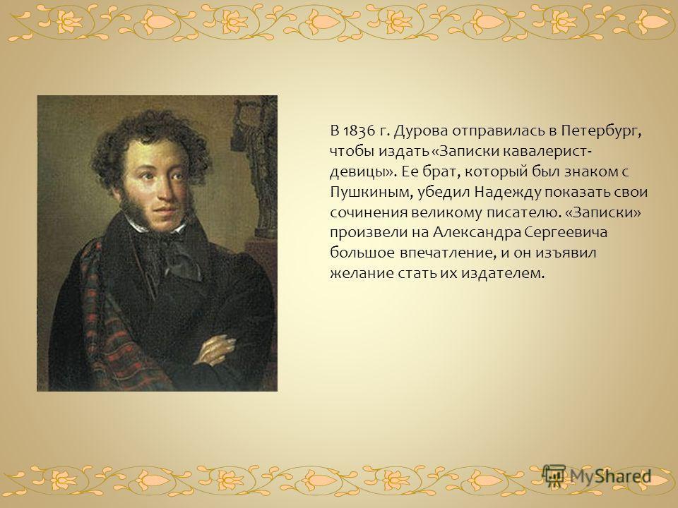 В 1836 г. Дурова отправилась в Петербург, чтобы издать «Записки кавалерист- девицы». Ее брат, который был знаком с Пушкиным, убедил Надежду показать свои сочинения великому писателю. «Записки» произвели на Александра Сергеевича большое впечатление, и