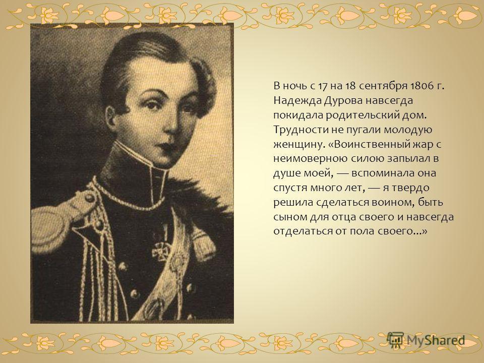 В ночь с 17 на 18 сентября 1806 г. Надежда Дурова навсегда покидала родительский дом. Трудности не пугали молодую женщину. «Воинственный жар с неимоверною силою запылал в душе моей, вспоминала она спустя много лет, я твердо решила сделаться воином, б