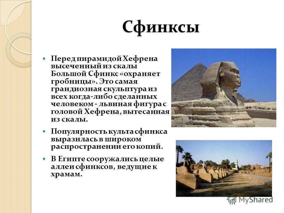 Сфинксы Перед пирамидой Хефрена высеченный из скалы Большой Сфинкс «охраняет гробницы». Это самая грандиозная скульптура из всех когда-либо сделанных человеком - львиная фигура с головой Хефрена, вытесанная из скалы. Популярность культа сфинкса выраз