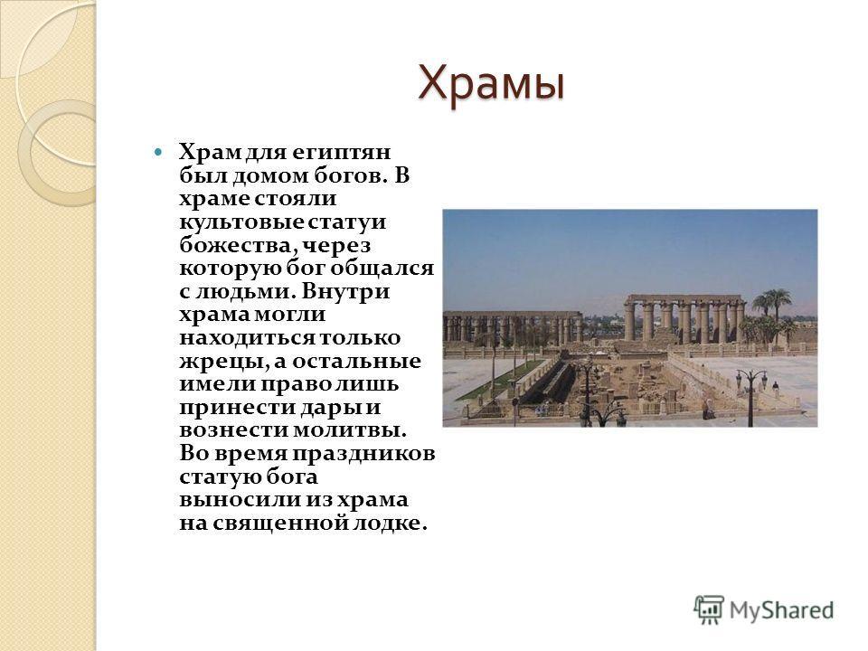 Храмы Храм для египтян был домом богов. В храме стояли культовые статуи божества, через которую бог общался с людьми. Внутри храма могли находиться только жрецы, а остальные имели право лишь принести дары и вознести молитвы. Во время праздников стату