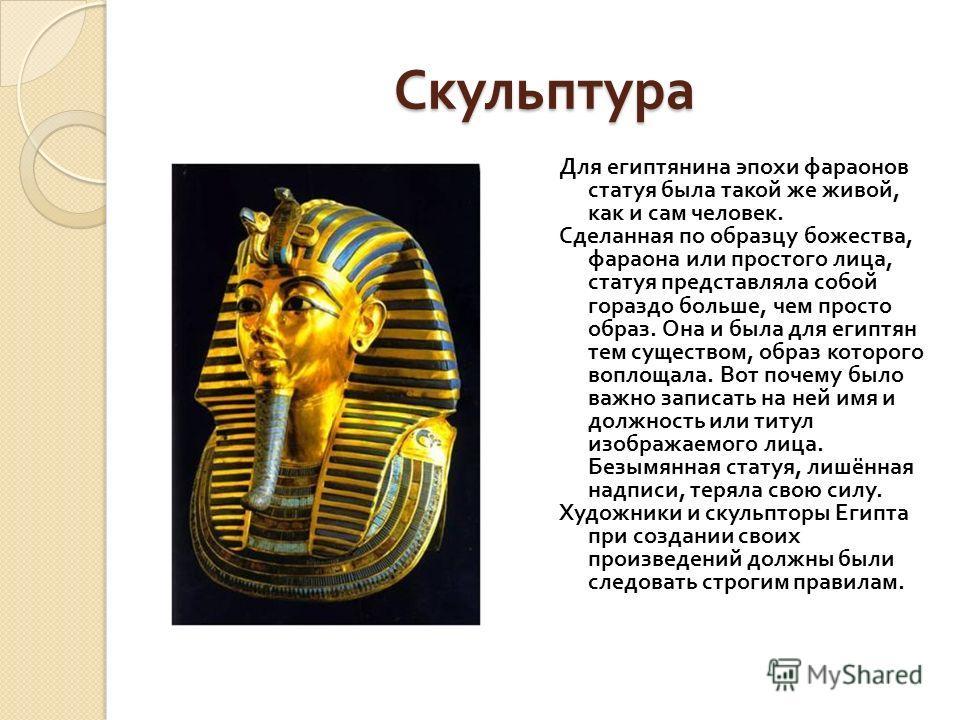 Скульптура Для египтянина эпохи фараонов статуя была такой же живой, как и сам человек. Сделанная по образцу божества, фараона или простого лица, статуя представляла собой гораздо больше, чем просто образ. Она и была для египтян тем существом, образ