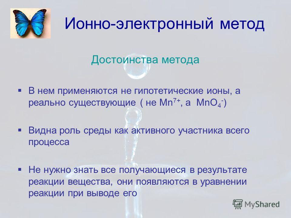 Ионно-электронный метод Достоинства метода В нем применяются не гипотетические ионы, а реально существующие ( не Mn 7+, а MnO 4 - ) Видна роль среды как активного участника всего процесса Не нужно знать все получающиеся в результате реакции вещества,