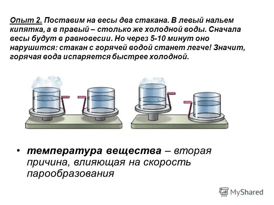 Опыт 2. Поставим на весы два стакана. В левый нальем кипятка, а в правый – столько же холодной воды. Сначала весы будут в равновесии. Но через 5-10 минут оно нарушится: стакан с горячей водой станет легче! Значит, горячая вода испаряется быстрее холо