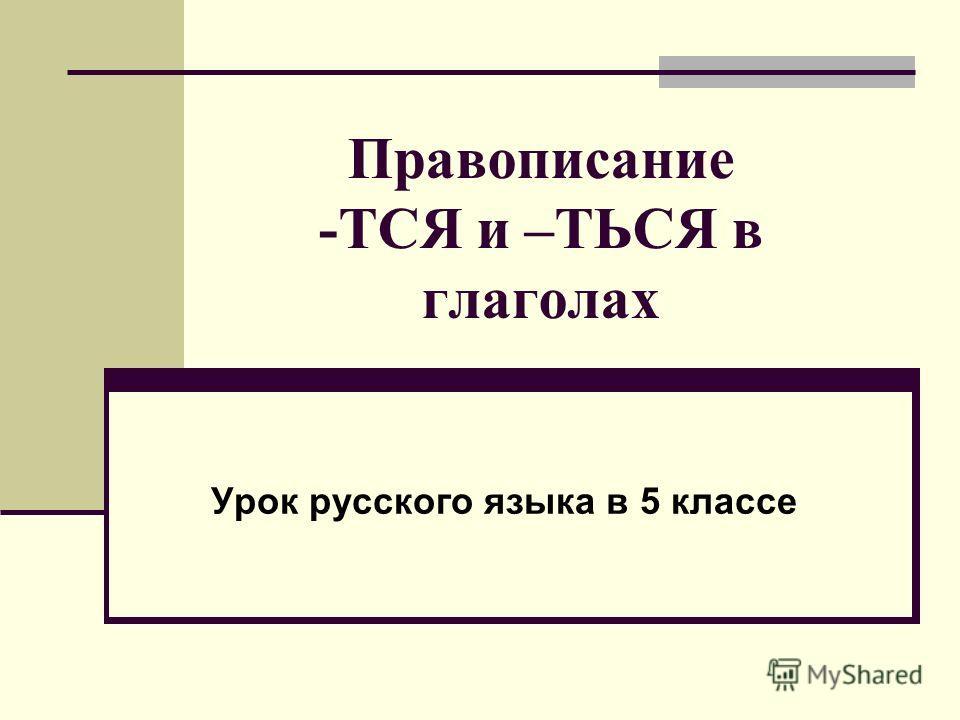 Правописание -ТСЯ и –ТЬСЯ в глаголах Урок русского языка в 5 классе