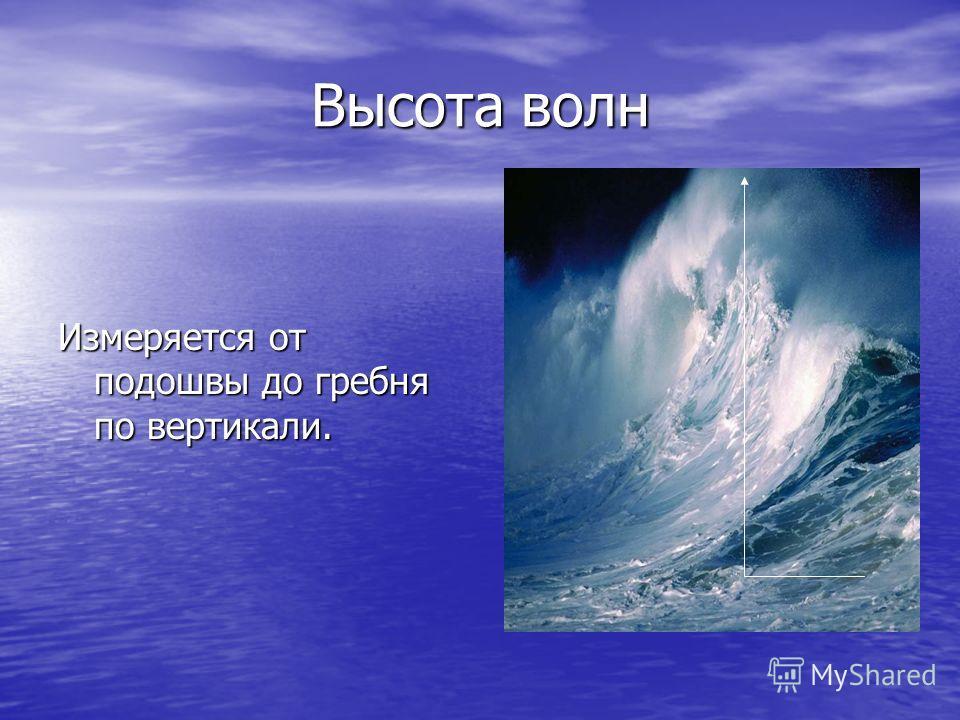 Высота волн Измеряется от подошвы до гребня по вертикали.