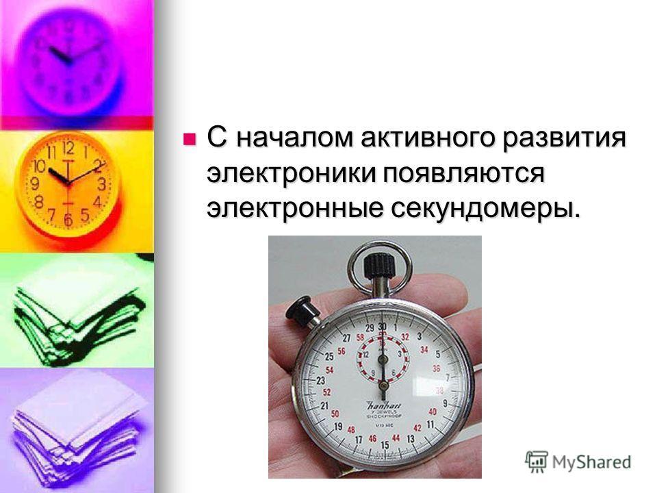 С началом активного развития электроники появляются электронные секундомеры. С началом активного развития электроники появляются электронные секундомеры.