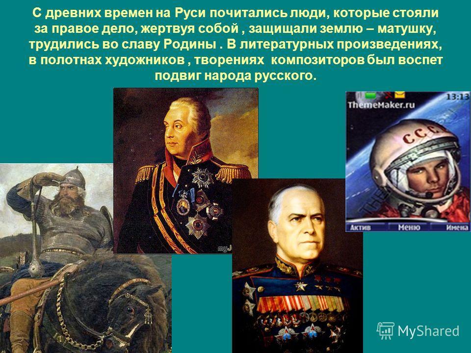 С древних времен на Руси почитались люди, которые стояли за правое дело, жертвуя собой, защищали землю – матушку, трудились во славу Родины. В литературных произведениях, в полотнах художников, творениях композиторов был воспет подвиг народа русского