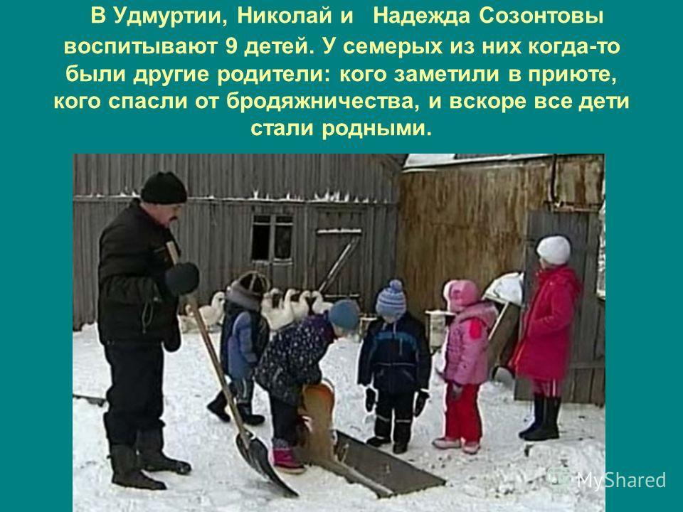 В Удмуртии, Николай и Надежда Созонтовы воспитывают 9 детей. У семерых из них когда-то были другие родители: кого заметили в приюте, кого спасли от бродяжничества, и вскоре все дети стали родными.