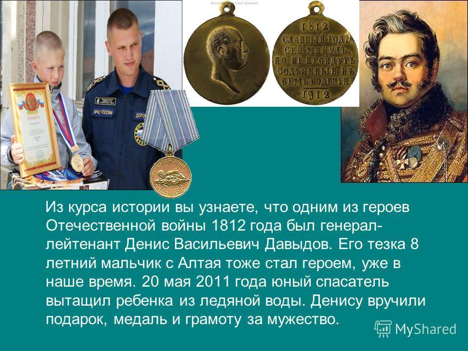 Из курса истории вы узнаете, что одним из героев Отечественной войны 1812 года был генерал- лейтенант Денис Васильевич Давыдов. Его тезка 8 летний мальчик с Алтая тоже стал героем, уже в наше время. 20 мая 2011 года юный спасатель вытащил ребенка из