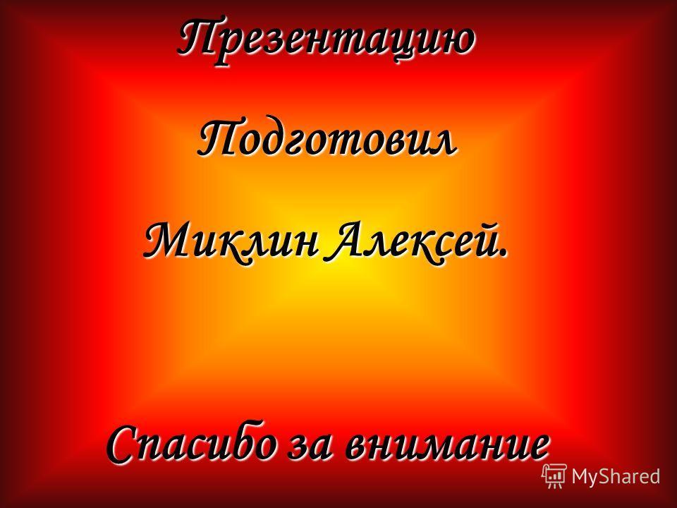 ПрезентациюПодготовил Миклин Алексей. Спасибо за внимание