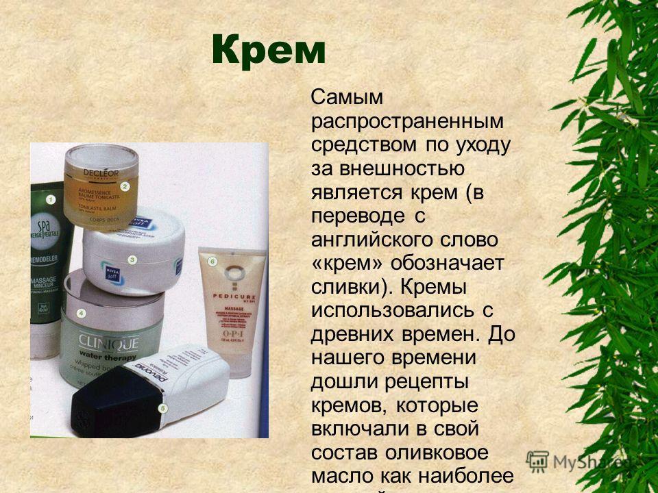 Крем Самым распространенным средством по уходу за внешностью является крем (в переводе с английского слово «крем» обозначает сливки). Кремы использовались с древних времен. До нашего времени дошли рецепты кремов, которые включали в свой состав оливко