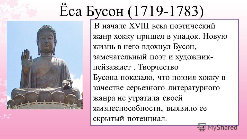 Ёса Бусон (1719-1783) В начале XVIII века поэтический жанр хокку пришел в упадок. Новую жизнь в него вдохнул Бусон, замечательный поэт и художник- пейзажист. Творчество Бусона показало, что поэзия хокку в качестве серьезного литературного жанра не ут