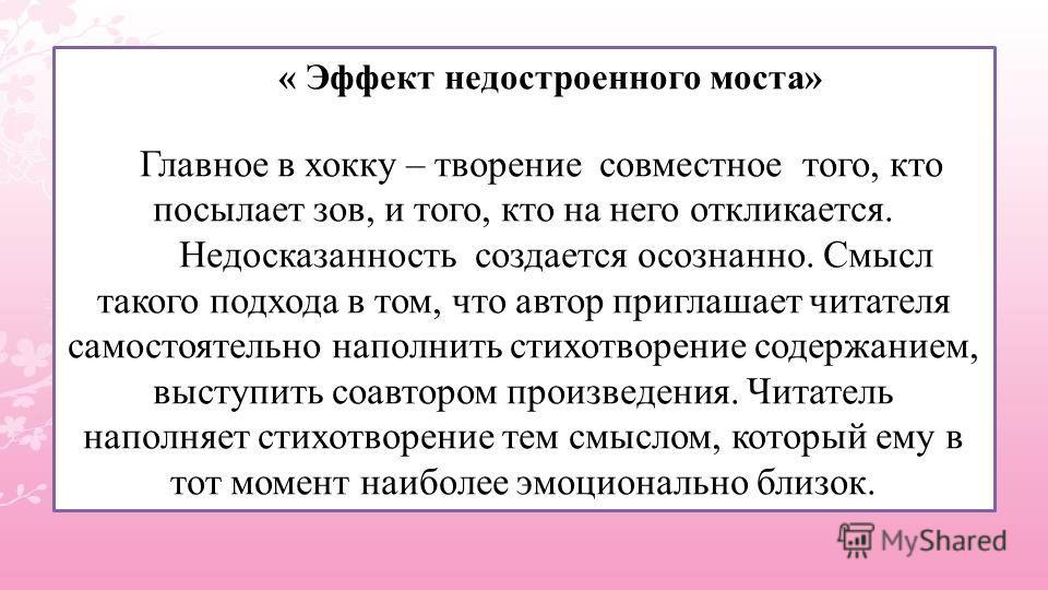« Эффект недостроенного моста» Главное в хокку – творение совместное того, кто посылает зов, и того, кто на него откликается. Недосказанность создается осознанно. Смысл такого подхода в том, что автор приглашает читателя самостоятельно наполнить стих