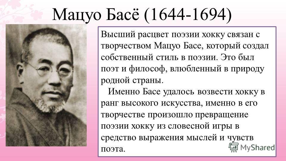 Мацуо Басё (1644-1694) Высший расцвет поэзии хокку связан с творчеством Мацуо Басе, который создал собственный стиль в поэзии. Это был поэт и философ, влюбленный в природу родной страны. Именно Басе удалось возвести хокку в ранг высокого искусства, и