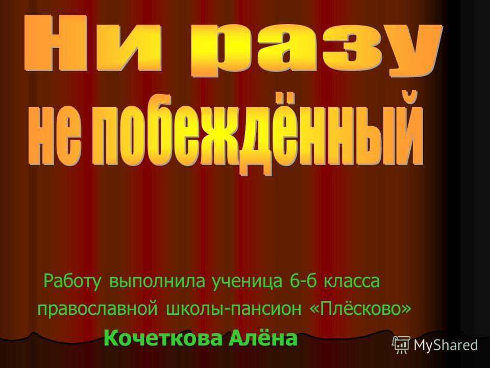 Работу выполнила ученица 6-б класса православной школы-пансион «Плёсково» Кочеткова Алёна