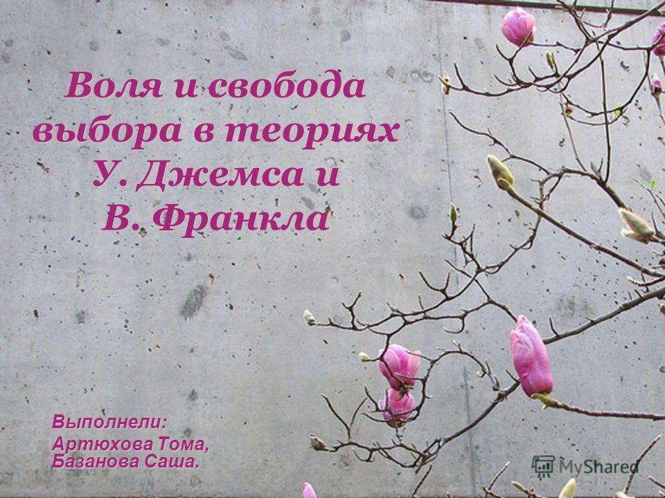 Воля и свобода выбора в теориях У. Джемса и В. Франкла Выполнели: Артюхова Тома, Базанова Саша.
