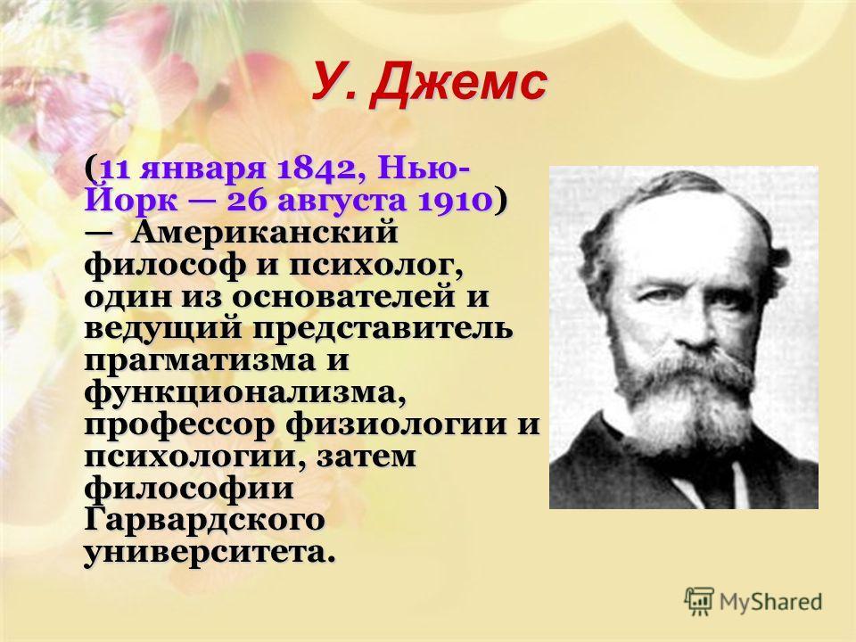 У. Джемс (11 января 1842, Нью- Йорк 26 августа 1910) Американский философ и психолог, один из основателей и ведущий представитель прагматизма и функционализма, профессор физиологии и психологии, затем философии Гарвардского университета.