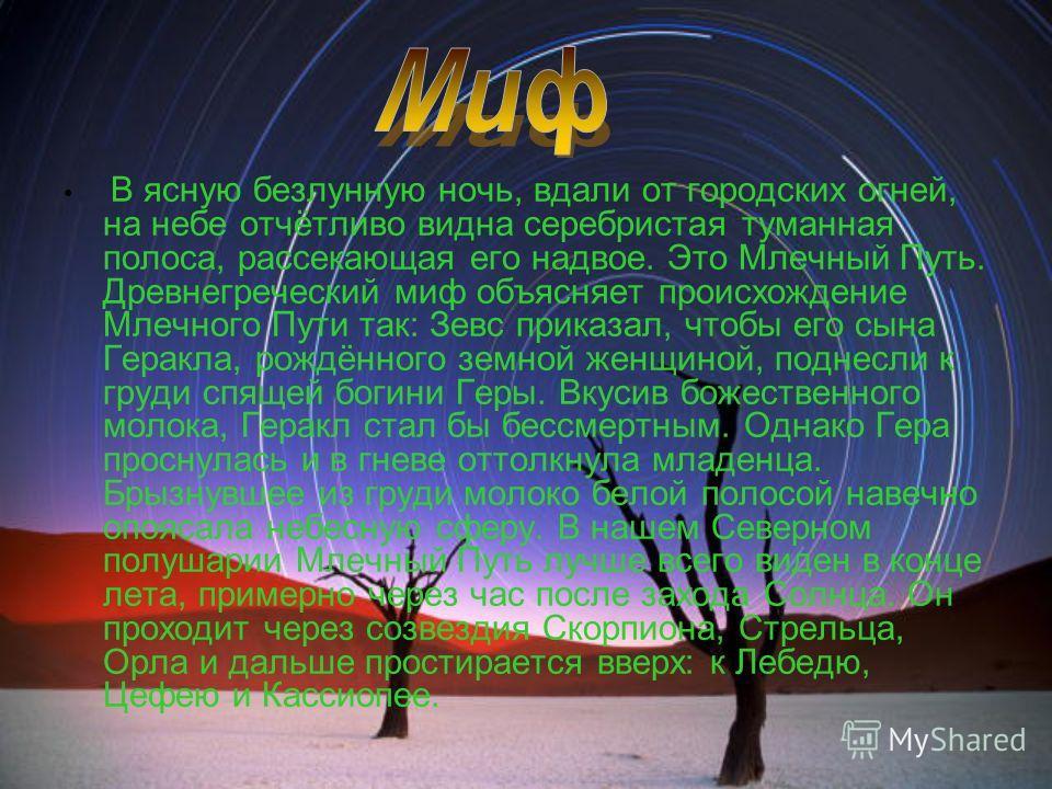 В ясную безлунную ночь, вдали от городских огней, на небе отчётливо видна серебристая туманная полоса, рассекающая его надвое. Это Млечный Путь. Древнегреческий миф объясняет происхождение Млечного Пути так: Зевс приказал, чтобы его сына Геракла, рож