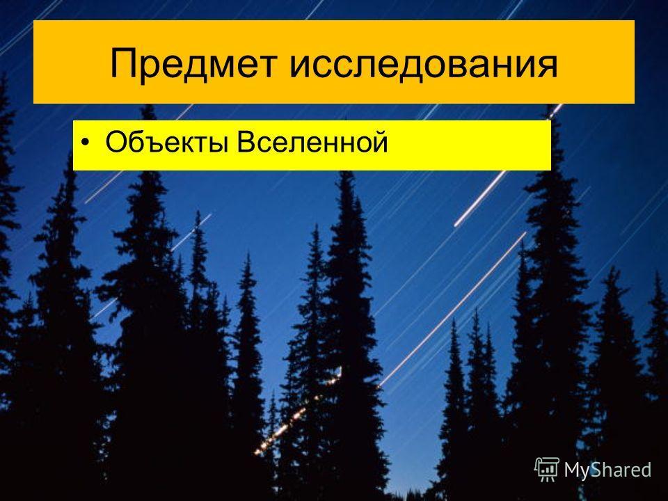 Предмет исследования Объекты Вселенной