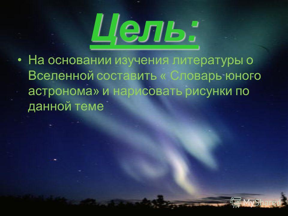 Цель: На основании изучения литературы о Вселенной составить « Словарь юного астронома» и нарисовать рисунки по данной теме