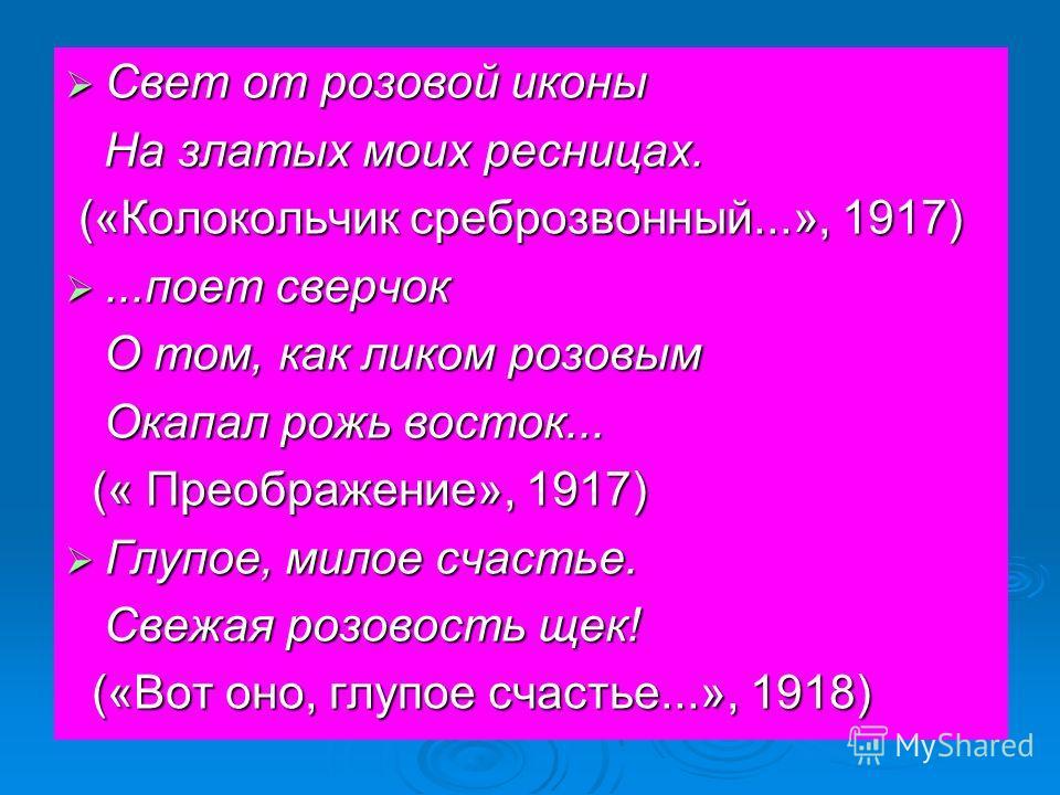 Свет от розовой иконы Свет от розовой иконы На златых моих ресницах. На златых моих ресницах. («Колокольчик среброзвонный...», 1917) («Колокольчик среброзвонный...», 1917)...поет сверчок...поет сверчок О том, как ликом розовым О том, как ликом розовы