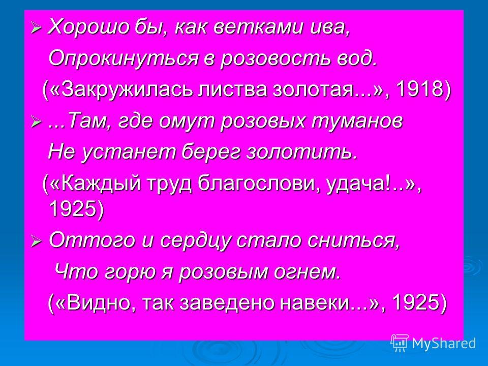 Хорошо бы, как ветками ива, Хорошо бы, как ветками ива, Опрокинуться в розовость вод. Опрокинуться в розовость вод. («Закружилась листва золотая...», 1918) («Закружилась листва золотая...», 1918)...Там, где омут розовых туманов...Там, где омут розовы