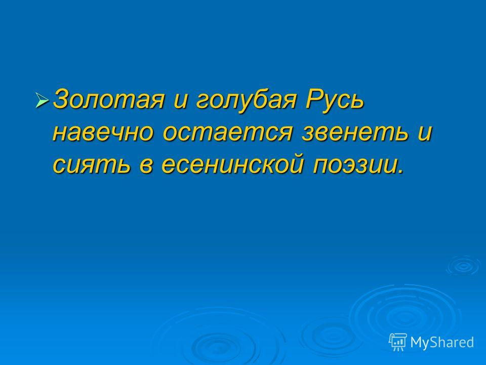 Золотая и голубая Русь навечно остается звенеть и сиять в есенинской поэзии. Золотая и голубая Русь навечно остается звенеть и сиять в есенинской поэзии.