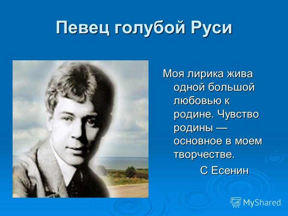 Певец голубой Руси Моя лирика жива одной большой любовью к родине. Чувство родины основное в моем творчестве. С Есенин С Есенин