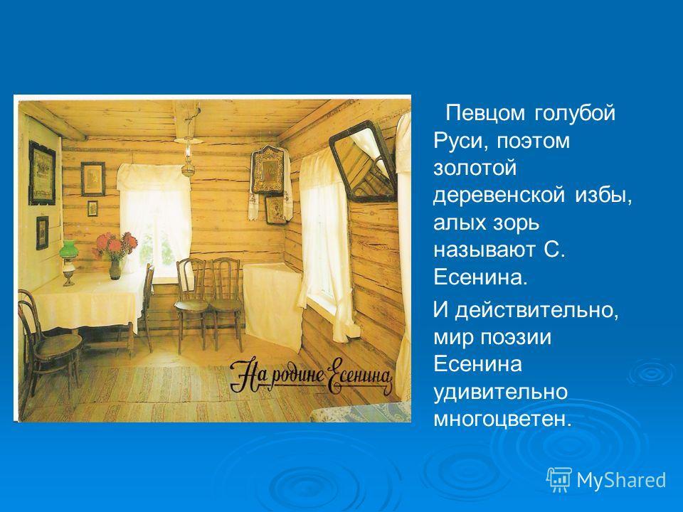 Певцом голубой Руси, поэтом золотой деревенской избы, алых зорь называют С. Есенина. И действительно, мир поэзии Есенина удивительно многоцветен.