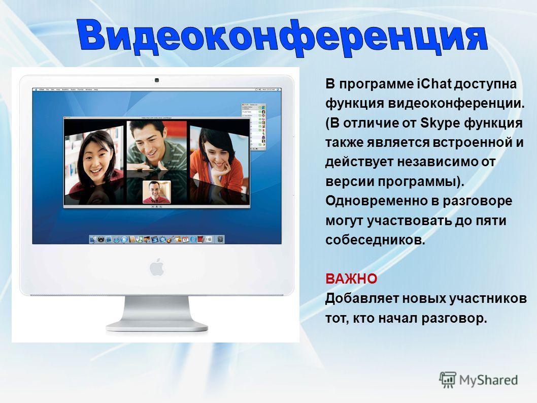 В программе iСhat доступна функция видеоконференции. (В отличие от Skype функция также является встроенной и действует независимо от версии программы). Одновременно в разговоре могут участвовать до пяти собеседников. ВАЖНО Добавляет новых участников