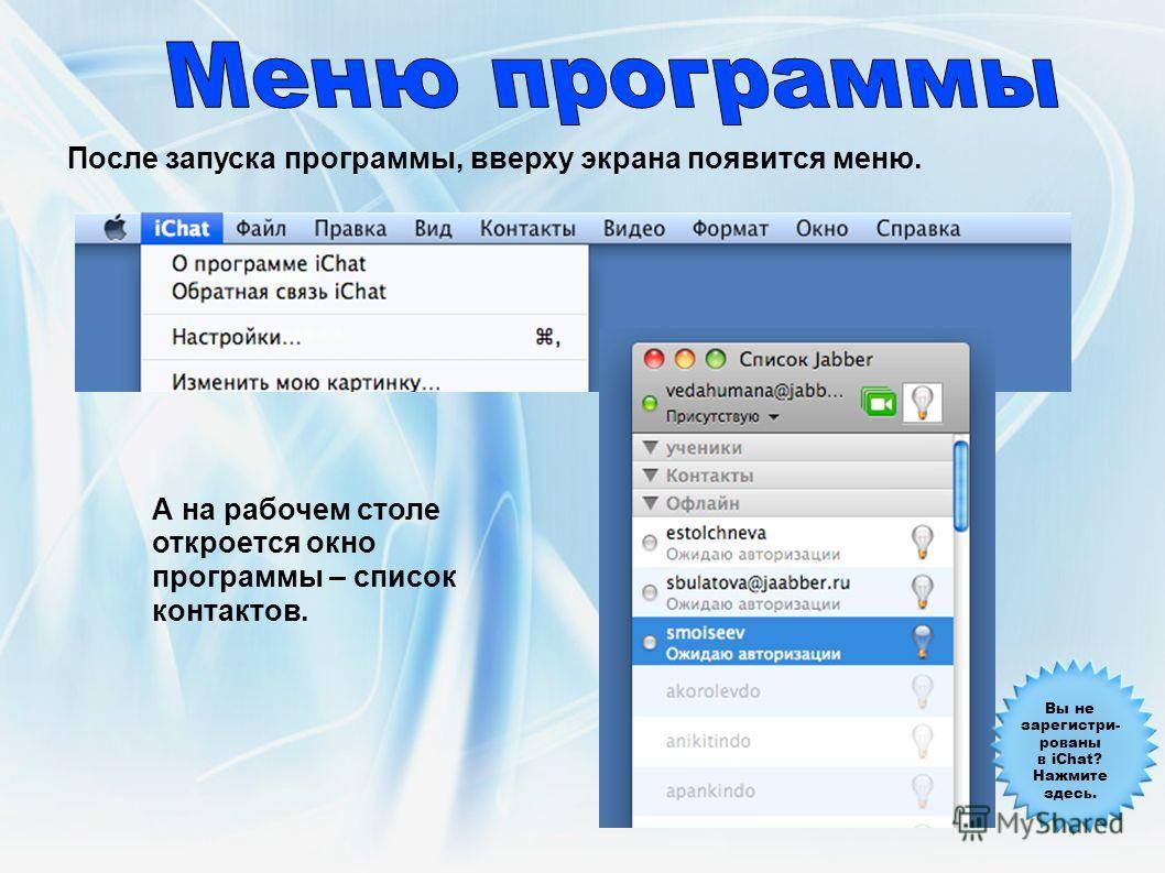 После запуска программы, вверху экрана появится меню. А на рабочем столе откроется окно программы – список контактов. Вы не зарегистри- рованы в iChat? Нажмите здесь.