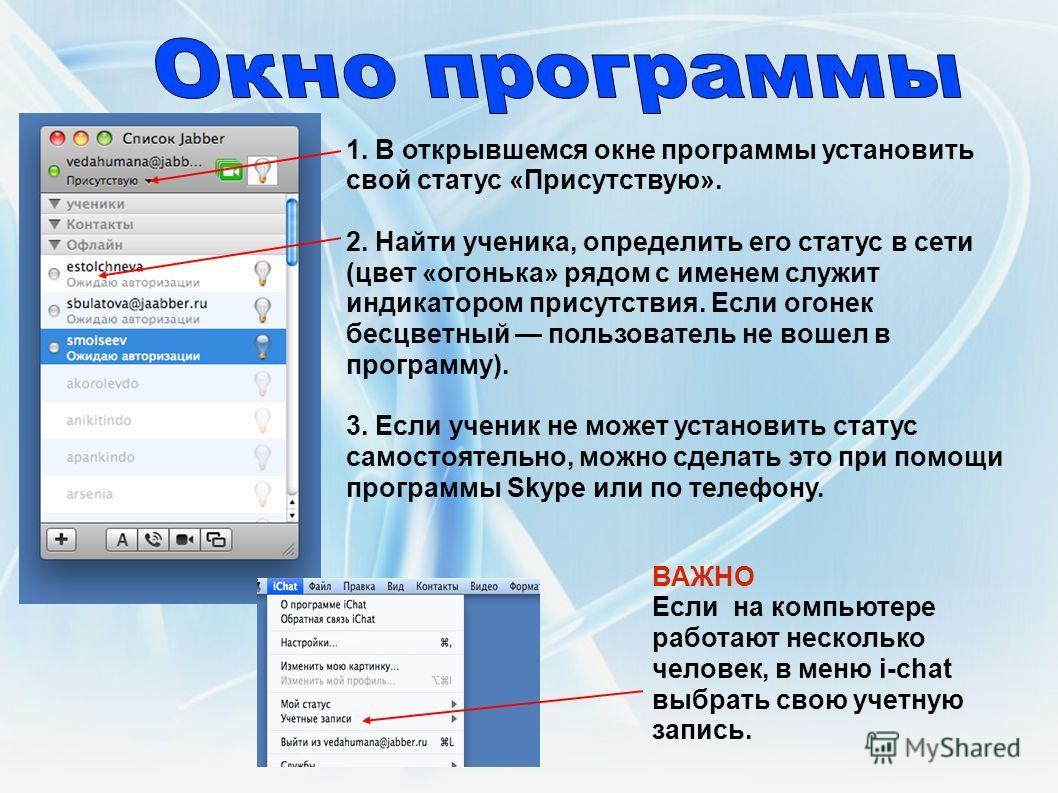 ВАЖНО Если на компьютере работают несколько человек, в меню i-chat выбрать свою учетную запись. 1. В открывшемся окне программы установить свой статус «Присутствую». 2. Найти ученика, определить его статус в сети (цвет «огонька» рядом с именем служит