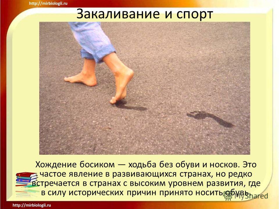 Закаливание и спорт Хождение босиком ходьба без обуви и носков. Это частое явление в развивающихся странах, но редко встречается в странах с высоким уровнем развития, где в силу исторических причин принято носить обувь.