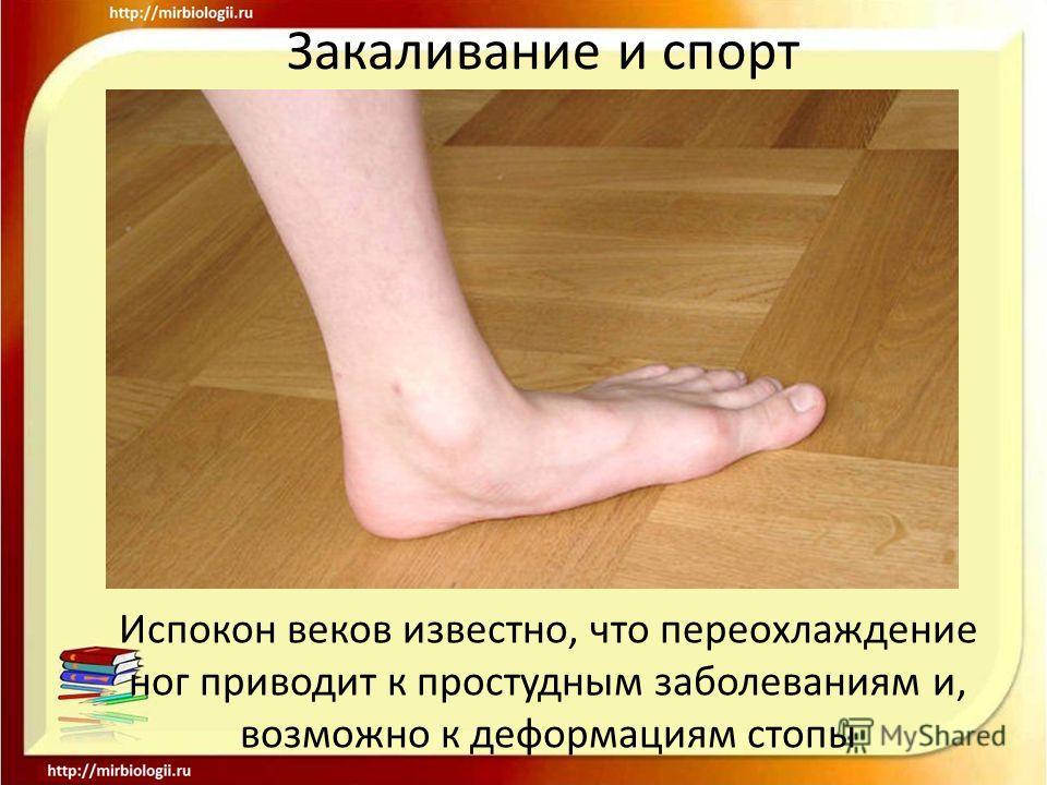 Закаливание и спорт Испокон веков известно, что переохлаждение ног приводит к простудным заболеваниям и, возможно к деформациям стопы