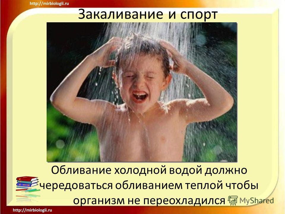 Закаливание и спорт Обливание холодной водой должно чередоваться обливанием теплой чтобы организм не переохладился