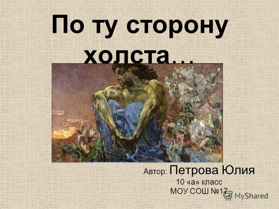 По ту сторону холста… Автор: Петрова Юлия 10 «а» класс МОУ СОШ 17
