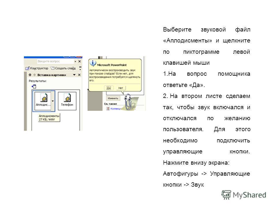 Выберите звуковой файл «Аплодисменты» и щелкните по пиктограмме левой клавишей мыши 1.На вопрос помощника ответьте «Да». 2. На втором листе сделаем так, чтобы звук включался и отключался по желанию пользователя. Для этого необходимо подключить управл