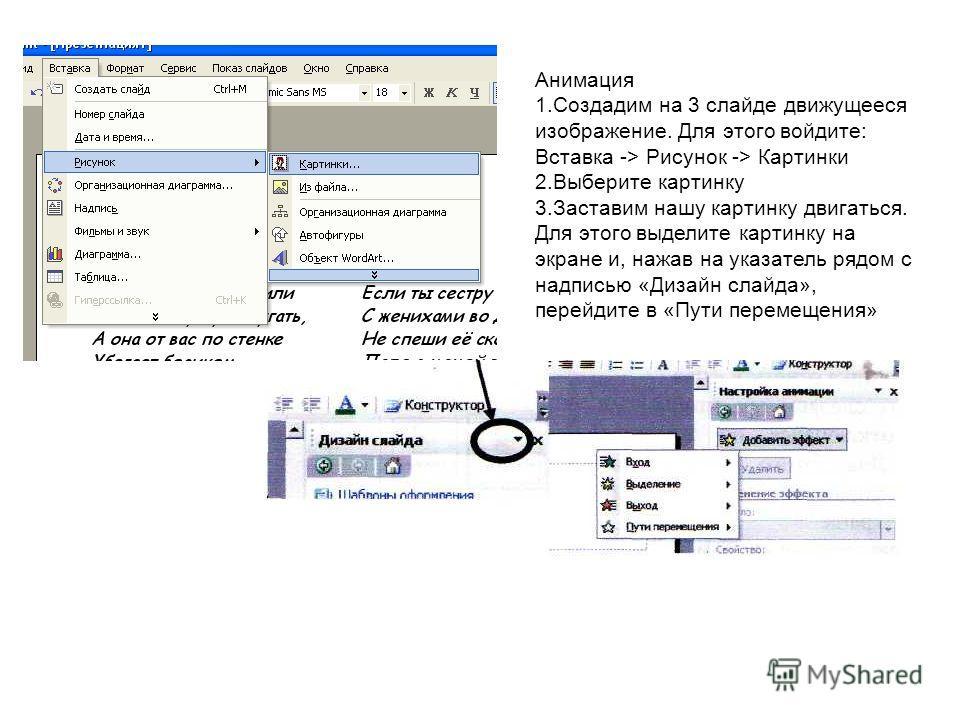 Анимация 1.Создадим на 3 слайде движущееся изображение. Для этого войдите: Вставка -> Рисунок -> Картинки 2.Выберите картинку 3.Заставим нашу картинку двигаться. Для этого выделите картинку на экране и, нажав на указатель рядом с надписью «Дизайн сла