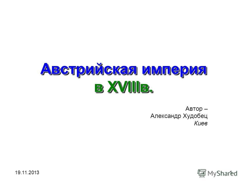 19.11.20131 Австрийская империя в XVIIIв. Автор – Александр Худобец Киев