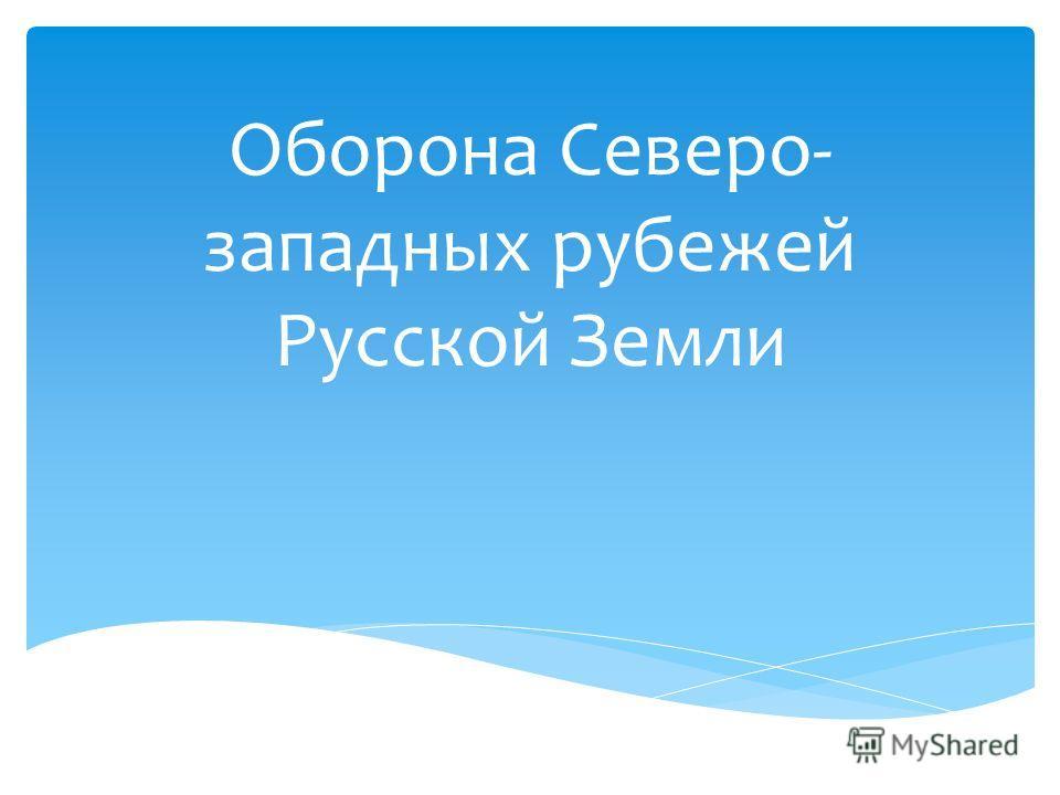 Оборона Северо- западных рубежей Русской Земли