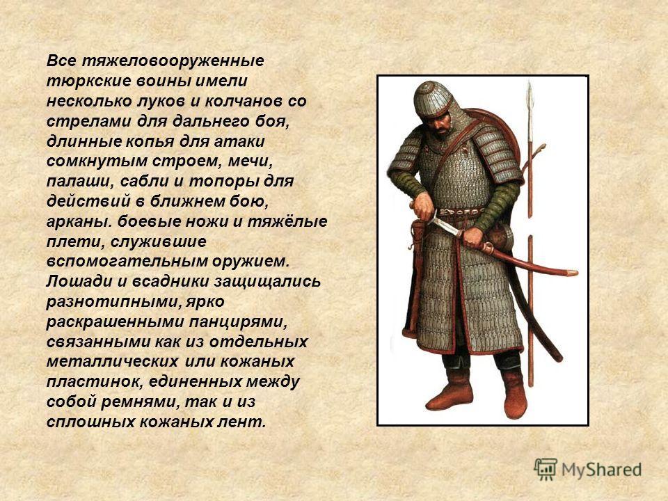 Все тяжеловооруженные тюркские воины имели несколько луков и колчанов со стрелами для дальнего боя, длинные копья для атаки сомкнутым строем, мечи, палаши, сабли и топоры для действий в ближнем бою, арканы. боевые ножи и тяжёлые плети, служившие вспо