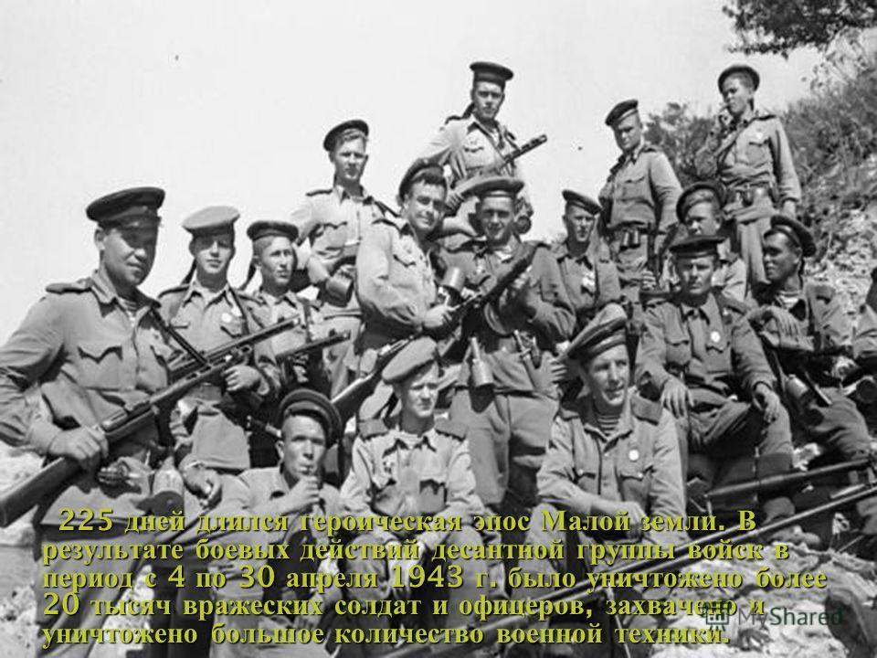 225 дней длился героическая эпос Малой земли. В результате боевых действий десантной группы войск в период с 4 по 30 апреля 1943 г. было уничтожено более 20 тысяч вражеских солдат и офицеров, захвачено и уничтожено большое количество военной техники.