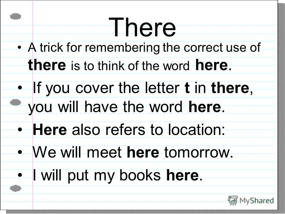 There A trick for remembering the correct use of there is to think of the word here. If you cover the letter t in there, you will have the word here. Here also refers to location: We will meet here tomorrow. I will put my books here.