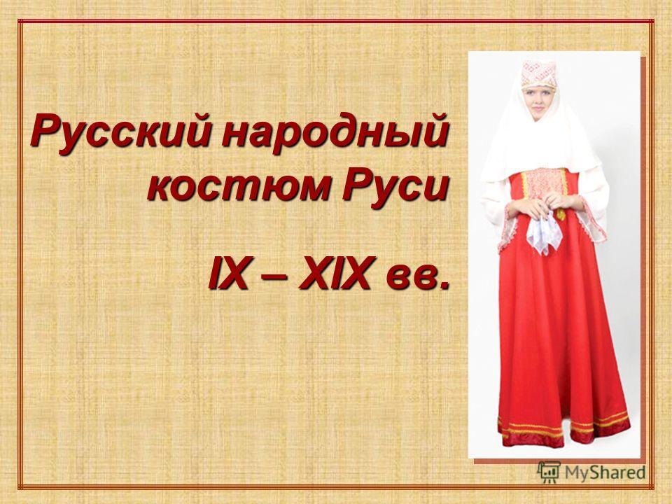 Русский народный костюм Руси IX – ХIХ вв. IX – ХIХ вв.