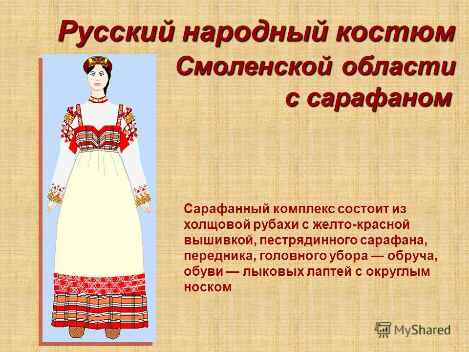 Русский народный костюм Смоленской области Сарафанный комплекс состоит из холщовой рубахи с желто-красной вышивкой, пестрядинного сарафана, передника,