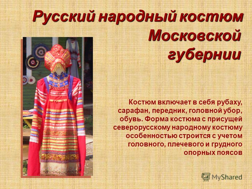 Московской губернии Костюм включает в себя рубаху, сарафан, передник, головной убор, обувь. Форма костюма с присущей северорусскому народному костюму особенностью строится с учетом головного, плечевого и грудного опорных поясов Русский народный костю