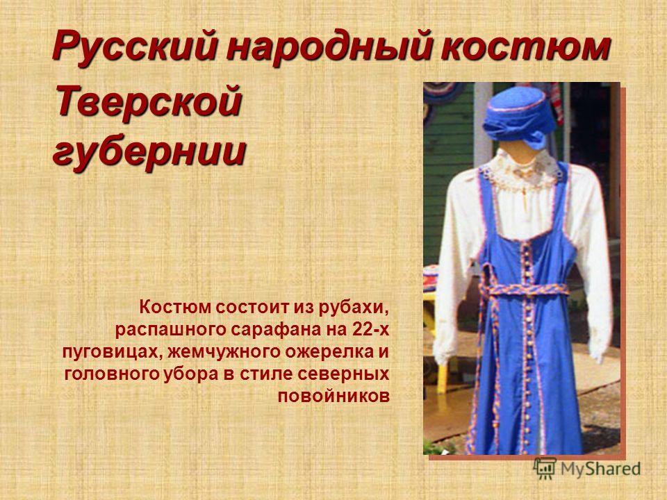 Тверской губернии Костюм состоит из рубахи, распашного сарафана на 22-х пуговицах, жемчужного ожерелка и головного убора в стиле северных повойников