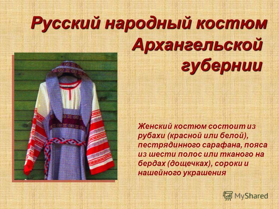Русский народный костюм Архангельской губернии Женский костюм состоит из рубахи (красной или белой), пестрядинного сарафана, пояса из шести полос или тканого на бердах (дощечках), сороки и нашейного украшения