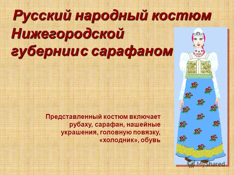 Русский народный костюм Нижегородской губернии Представленный костюм включает рубаху, сарафан, нашейные украшения, головную повязку, «холодник», обувь